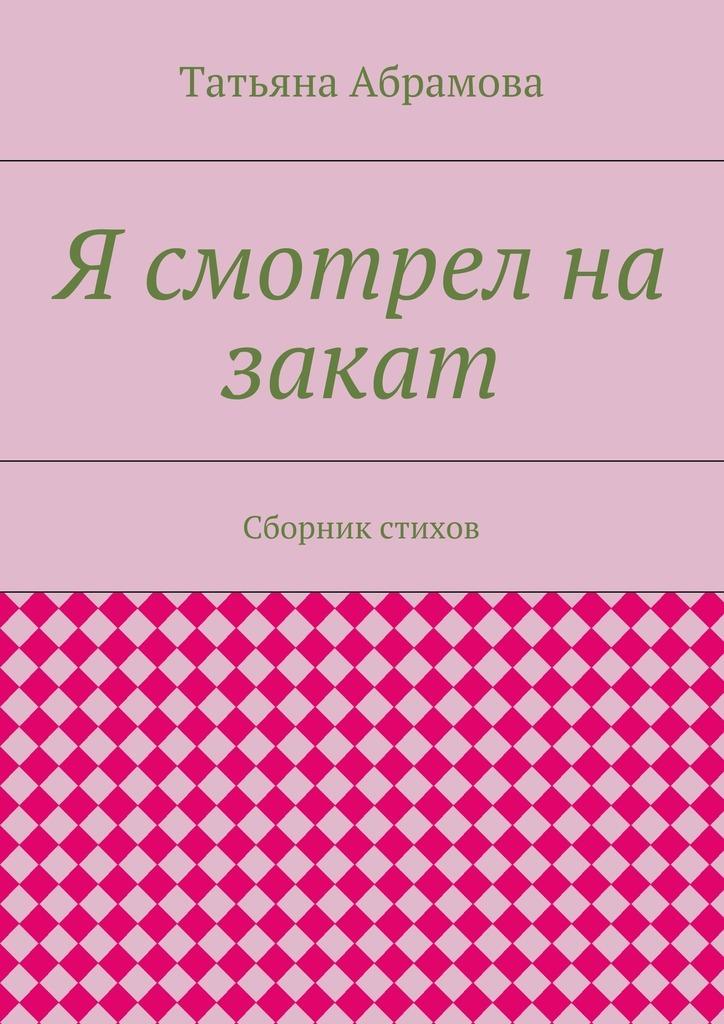 Татьяна Абрамова Я смотрел на закат. Сборник стихов азаров н я украина на перепутье записки премьер министра