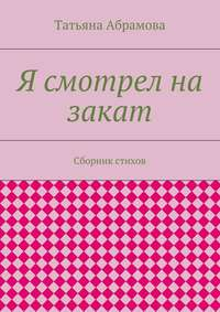 Абрамова, Татьяна  - Я смотрел на закат. Сборник стихов