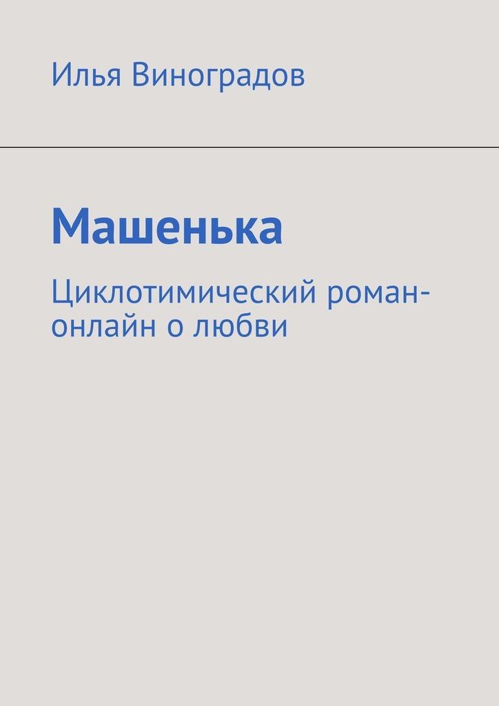 Илья Виноградов Машенька. Циклотимический роман-онлайн олюбви маркетинг girl роман о том как построить любовь и преуспевающий бизнес