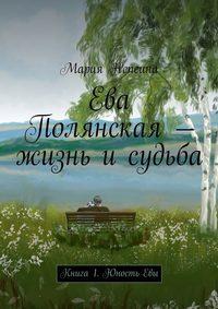 Непеина, Мария  - Ева Полянская – жизнь и судьба. Книга1. Юность Евы