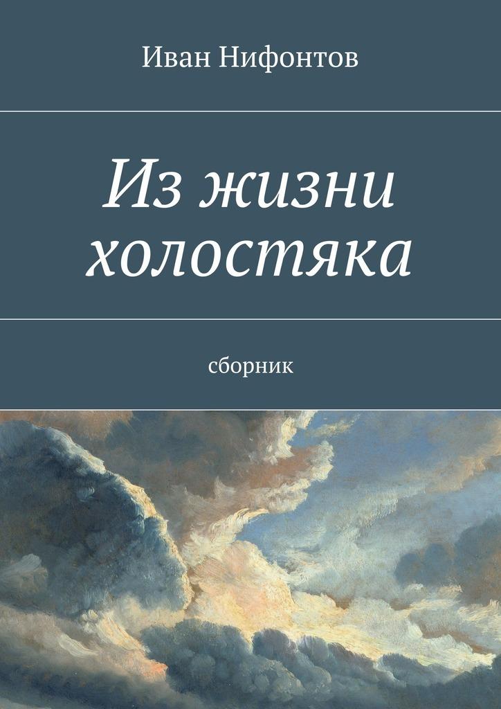 Иван Иванович Нифонтов Изжизни холостяка. Сборник иван бунин жизнь арсеньева