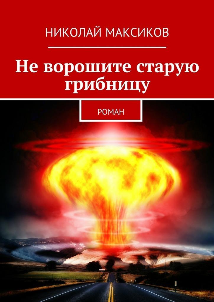 Николай Максиков Неворошите старую грибницу. роман