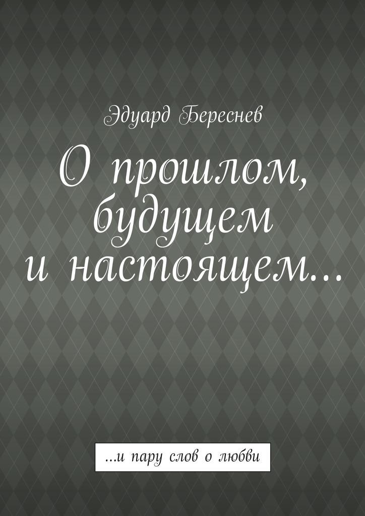 Эдуард Береснев Опрошлом, будущем инастоящем… …ипару слов олюбви китаева а я и моя пароварка