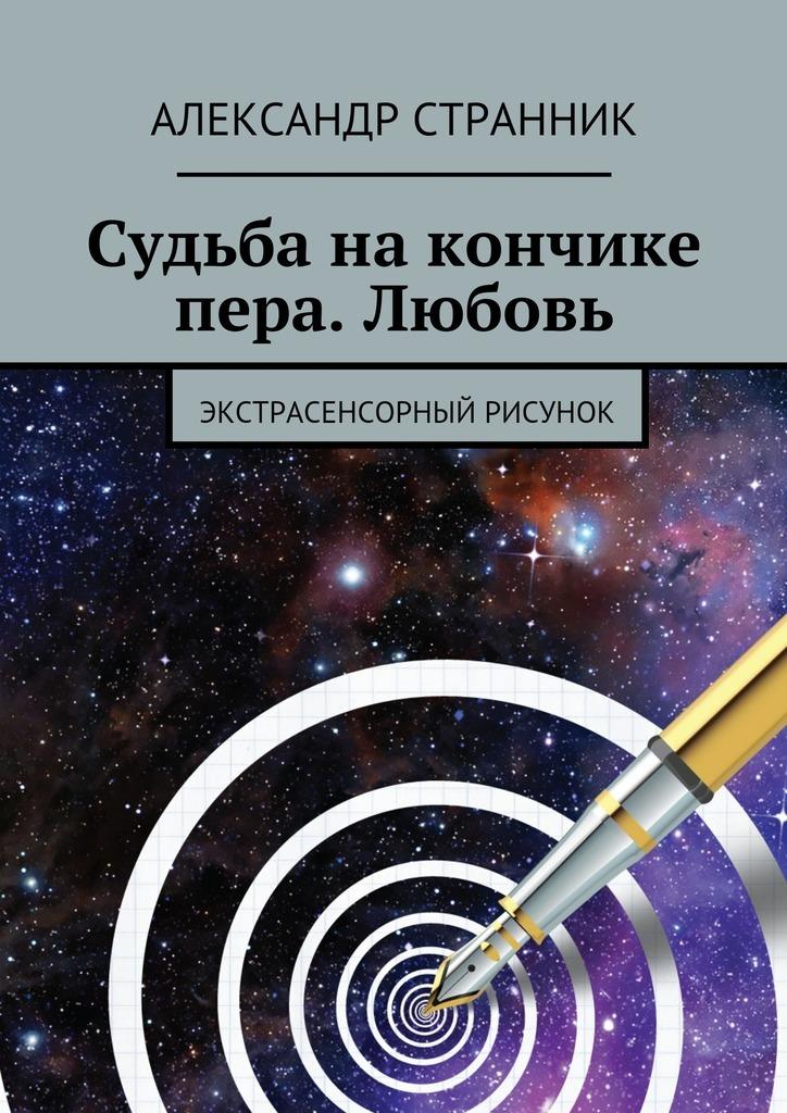 Александр Странник Судьба накончике пера. Любовь. Экстрасенсорный рисунок