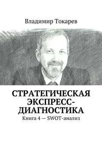 Токарев, Владимир  - Стратегическая экспресс-диагностика. Книга 4– SWOT-анализ