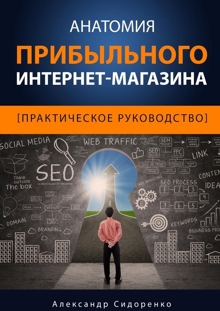 Александр Сидоренко Анатомия прибыльного интернет-магазина виктор халезов увеличение прибыли магазина