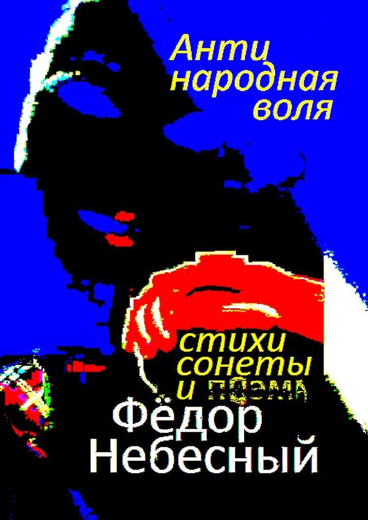Фёдор Филиппович Небесный Антинародная воля. Стихи. Сонеты. Поэма грабёж