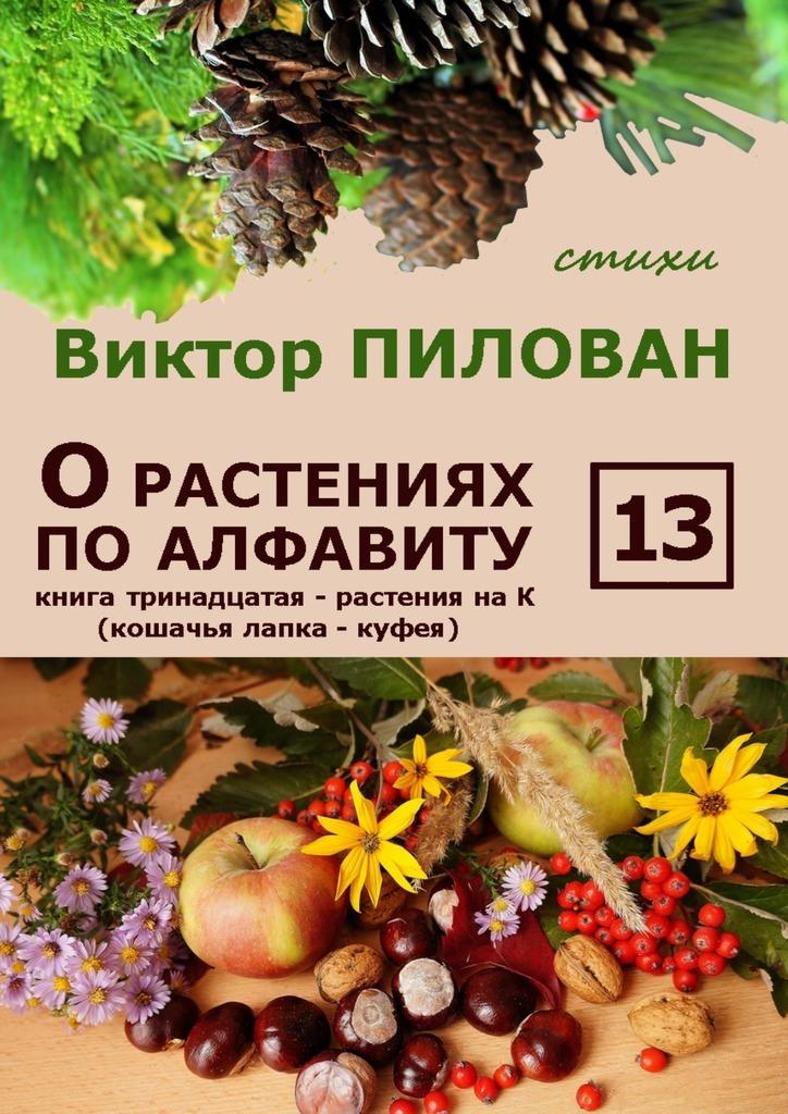Виктор Пилован - О растениях по алфавиту. Книга тринадцатая. Растения на К (кошачья лапка – куфея)