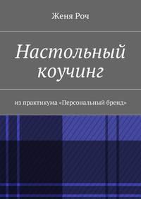 Роч, Женя  - Настольный коучинг. изпрактикума «Персональный бренд»