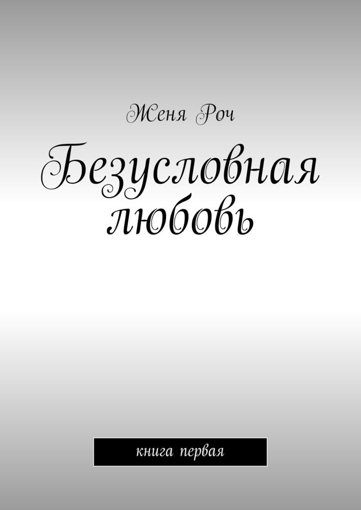 Женя Роч Безусловная любовь. книга первая раннее развитие умница что такое любовь