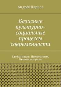 Карпов, Андрей  - Базисные культурно-социальные процессы современности. Глобализация. Неогуманизм. Неототалитаризм