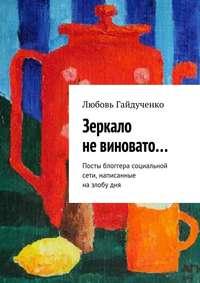 Гайдученко, Любовь  - Зеркало невиновато… Посты блоггера социальной сети, написанные назлобудня
