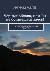 Журавлёв, Артур  - Чёрные облака, или Ты не останешься здесь! Научно-фантастическая повесть