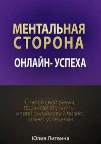 Литвина, Юлия Владимировна  - Ментальная сторона онлайн-успеха. Открой свой разум, прочитай эту книгу – итвой онлайновый бизнес станет успешным