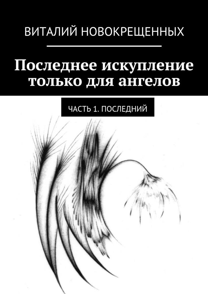 Виталий Новокрещенных Последнее искупление только для ангелов. Часть 1. Последний землянская м израиль в кармане путеводитель