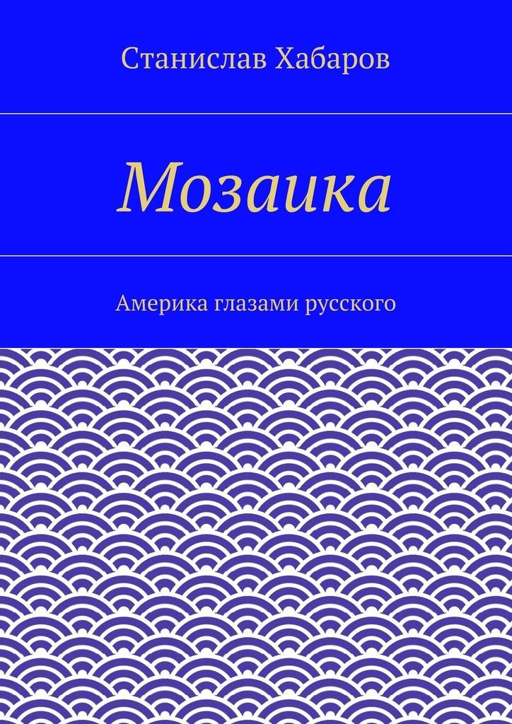 Станислав Хабаров Мозаика. Америка глазами русского
