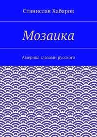 Хабаров, Станислав  - Мозаика. Америка глазами русского