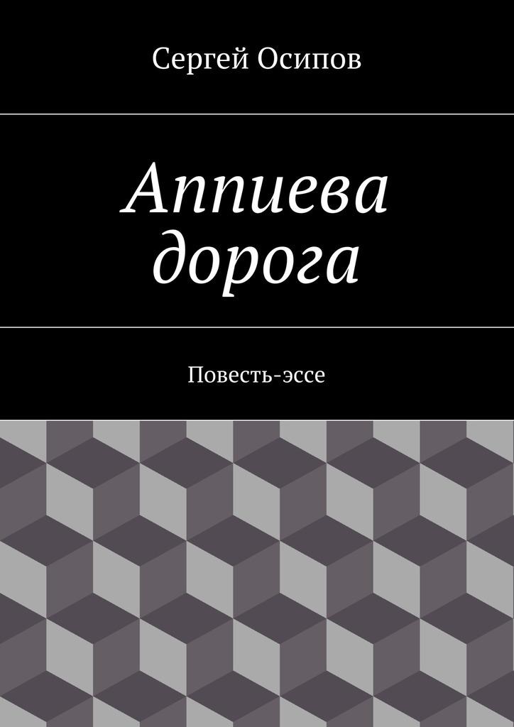 Сергей Осипов Аппиева дорога. Повесть-эссе куплю системник 3ядерный в чите не дорога