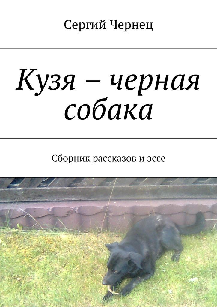 Сергий Чернец Кузя – черная собака. Сборник рассказов иэссе ISBN: 9785448318511 сергий чернец рассказы иэссе