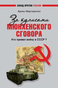 Мартиросян, Арсен  - За кулисами Мюнхенского сговора. Кто привел войну в СССР?