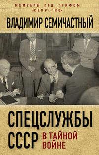 Семичастный, Владимир  - Спецслужбы СССР в тайной войне