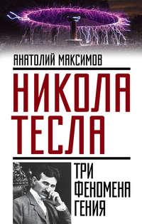 Максимов, Анатолий  - Никола Тесла. Три феномена гения