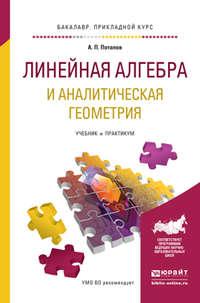 Потапов, Александр Пантелеймонович  - Линейная алгебра и аналитическая геометрия. Учебник и практикум для прикладного бакалавриата