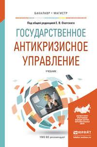 Охотский, Евгений Васильевич  - Государственное антикризисное управление. Учебник для бакалавриата и магистратуры