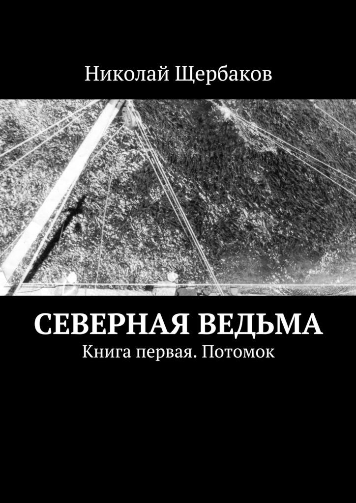 Николай Щербаков Северная ведьма. Книга первая. Потомок