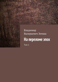 Владимир Валерьевич Земша - Напереломеэпох. Том1