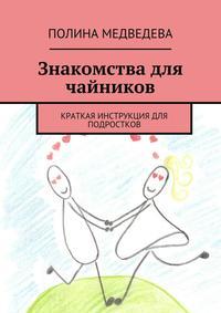 Медведева, Полина Романовна  - Знакомства для чайников. Краткая инструкция для подростков