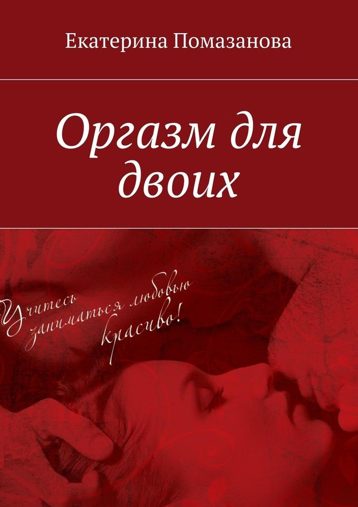 Екатерина Помазанова Оргазм для двоих удовлетворение или искусство женского оргазма ким кэтролл