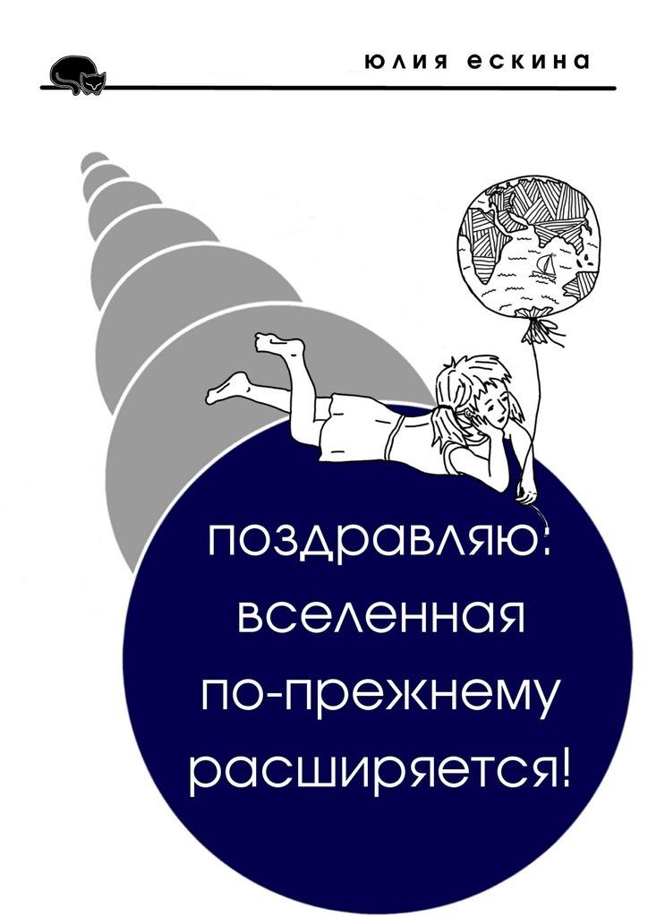 Юлия Ескина Поздравляю: Вселенная по-прежнему расширяется! Сборник рассказов трубицын в первое апреля сборник юмористических рассказов и стихов