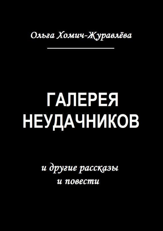 Ольга Хомич-Журавлёва Галерея неудачников. идругие рассказы иповести цена