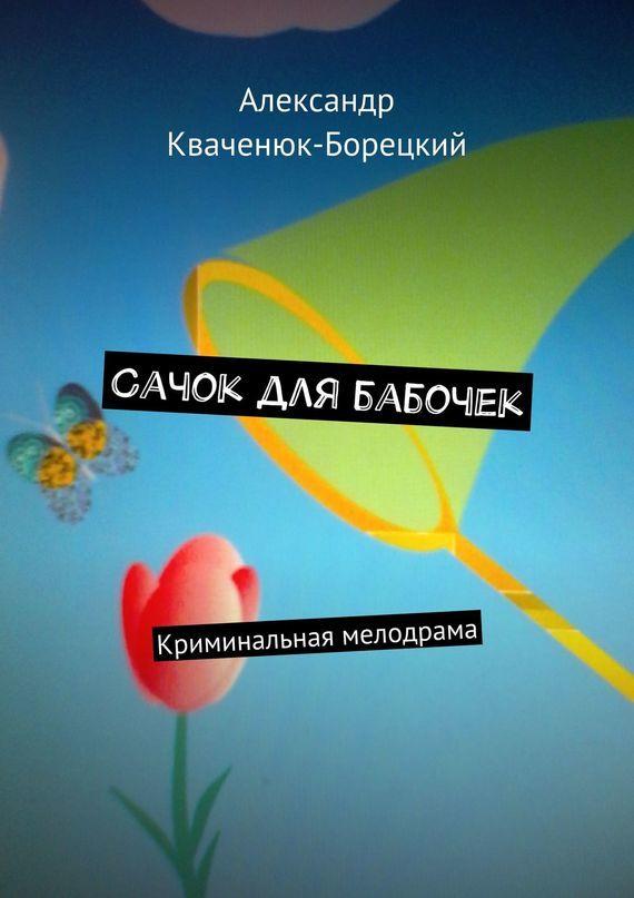 Александр Кваченюк-Борецкий Сачок для бабочек. Криминальная мелодрама