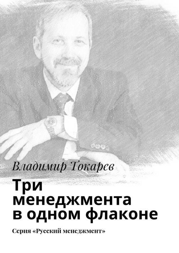 Владимир Токарев Три менеджмента водном флаконе. Серия «Русский менеджмент»