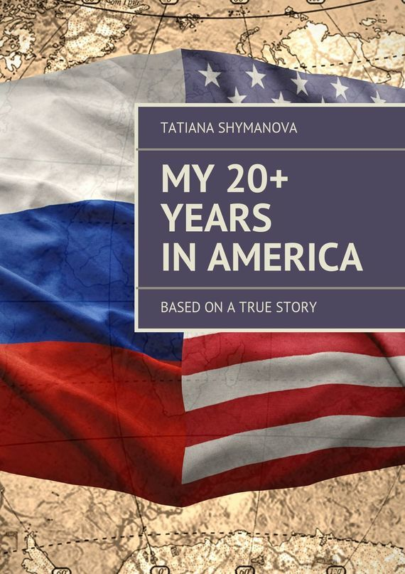 Tatiana Shymanova My 20+ Years In America. Based on a true story irina borisova lonely place america novel in stories