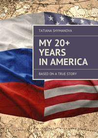 Shymanova, Tatiana  - My 20+ Years InAmerica. Basedon atrue story