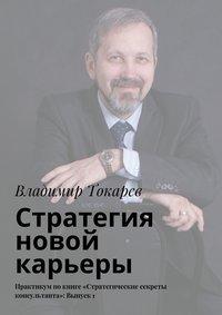 Токарев, Владимир  - Стратегия новой карьеры. Практикум покниге «Стратегические секреты консультанта»: Выпуск1