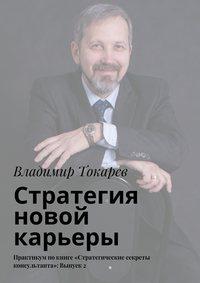 Токарев, Владимир  - Стратегия новой карьеры. Практикум покниге «Стратегические секреты консультанта»: Выпуск2