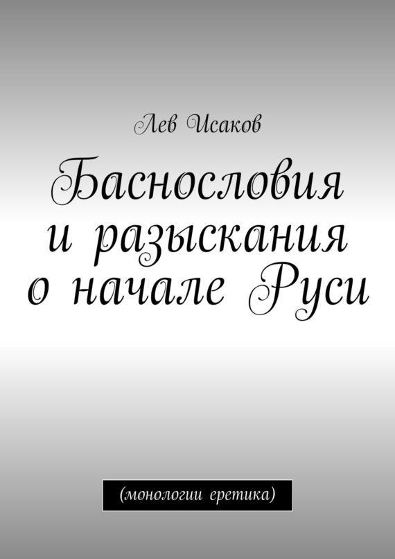 Лев Исаков - Баснословия иразыскания оначале Руси. (монологии еретика)