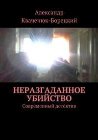 Кваченюк-Борецкий, Александр  - Неразгаданное убийство. Современный детектив