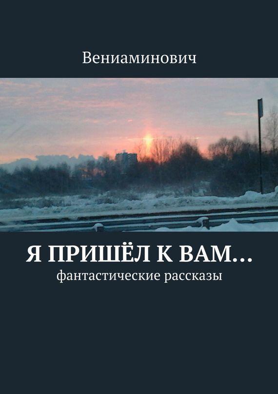 Обложка книги Я пришёл кВам… Фантастические рассказы, автор Вениаминович
