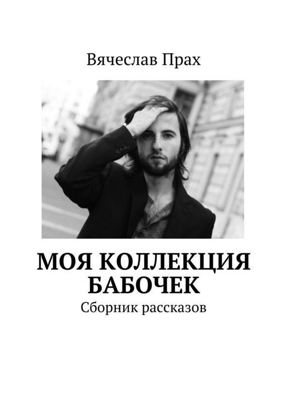 Вячеслав Прах Моя коллекция бабочек. Сборник рассказов