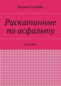 Голубев, Вадим  - Раскатанные поасфальту. Детектив