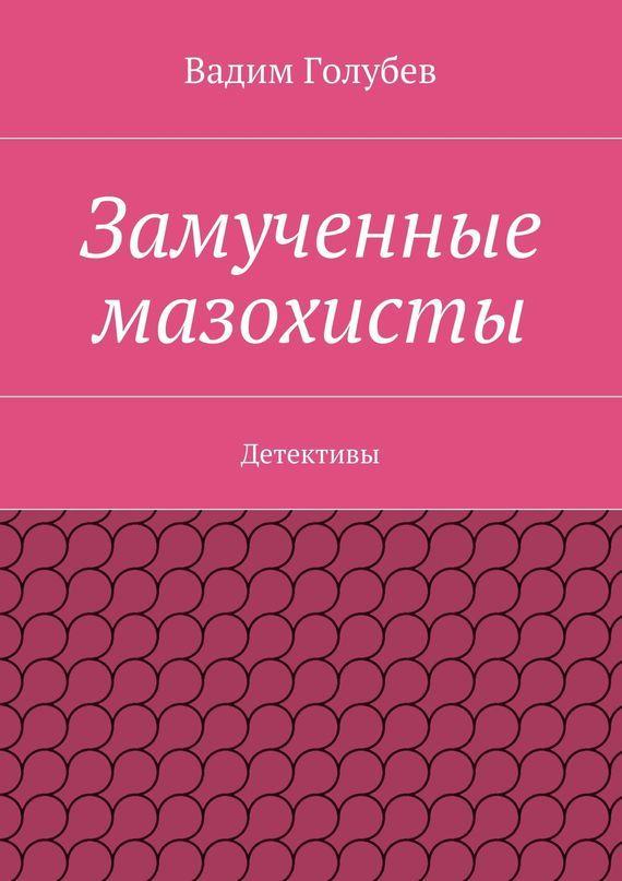 Вадим Голубев Замученные мазохисты. Детективы вадим голубев облом детективы триллеры рассказы разныхлет