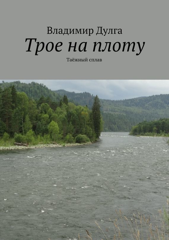 Владимир Дулга Трое наплоту. Таёжный сплав владимир дулга трое наплоту таёжный сплав