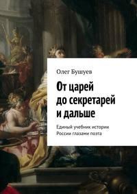 Бушуев, Олег Львович  - Отцарей досекретарей и дальше. Единый учебник истории России глазами поэта