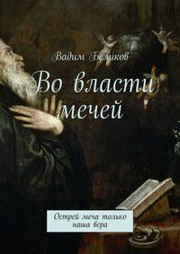 Беликов, Вадим  - Во власти мечей. Острей меча только наша вера