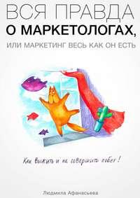 Афанасьева, Людмила  - Вся правда о маркетологах, или Mаркетинг весь как он есть